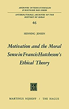 Motivation and the Moral Sense in Francis Hutcheson S Ethical Theory 9789024711871