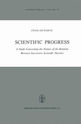 Scientific Progress: A Study Concerning the Nature of the Relation Between Successive Scientific Theories 9789027713117