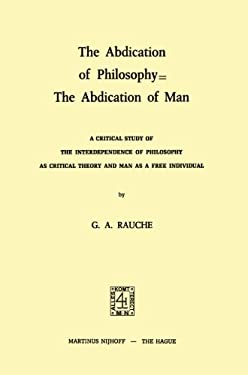 The Abdication of Philosophy the Abdication of Man: A Critical Study of the Interdependence of Philosophy as Critical Theory and Man as a Free Individ 9789024716579