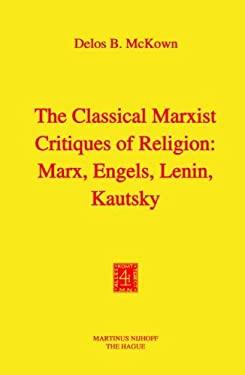 The Classical Marxist Critiques of Religion: Marx, Engels, Lenin, Kautsky - McKown, Delos Banning / McKown, D. B.