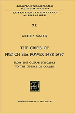 The Crisis of French Sea Power, 1688 1697: From the Guerre D Escadre to the Guerre de Course 9789024716456
