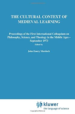 Cultural Context of Medieval Learning : Proceedings of the 1st International Colloquium on Philosophy, Science Theology in the Middle Ages, Boston, Se - Murdoch, J. E.