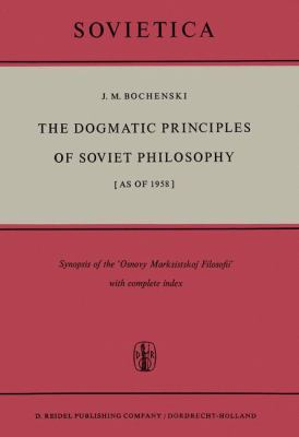 The Dogmatic Principles of Soviet Philosophy (as of 1958): Synopsis of the Osnovy Marksistskoy Filosofii' with Complete Index. Translated from the Ger 9789027700421