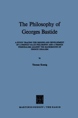 The Philosophy of Georges Bastide: A Study Tracing the Origins and Development of a French Value Philosophy and a French Personalism Against the Backg 9789024751259