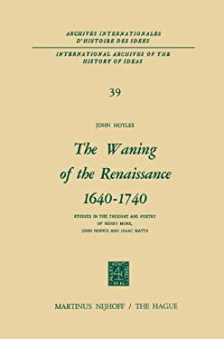The Waning of the Renaissance 1640 1740: Studies in the Thought and Poetry of Henry More, John Norris and Isaac Watts 9789024750771
