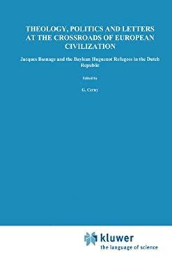 Theology, Politics and Letters at the Crossroads of European Civilization: Jacques Basnage and the Baylean Huguenot Refugees in the Dutch Republic 9789024731503