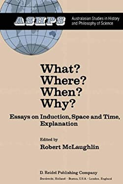 What? Where? When? Why?: Essays on Induction, Space and Time, Explanation Inspired by the Work of Wesley C. Salmon and Celebrating His First Vi 9789027713377