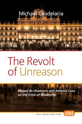 The Revolt of Unreason: Miguel de Unamuno and Antonio Caso on the Crisis of Modernity 9789042035508