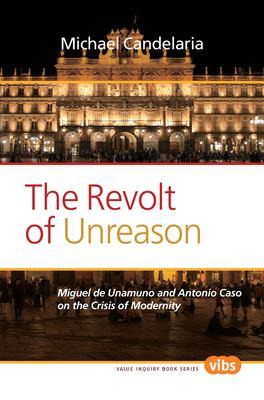 The Revolt of Unreason: Miguel de Unamuno and Antonio Caso on the Crisis of Modernity