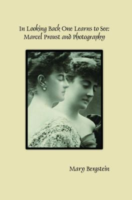 In Looking Back One Learns to See: Marcel Proust and Photography (Faux Titre)