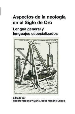 Aspectos de La Neologia En El Siglo de Oro: Lengua General y Lenguajes Especializados. - Verdonk, Robert / Duque, Maria Jesus Mancho
