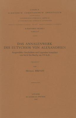 Das Annalenwerk Des Eutychios Von Alexandrien Ichten Und Legenden Kompiliert Von Sa'id Ibn Batriq Um 935 A.D.: Ausgewahlte Geschichten Und Legenden Ko 9789042905139