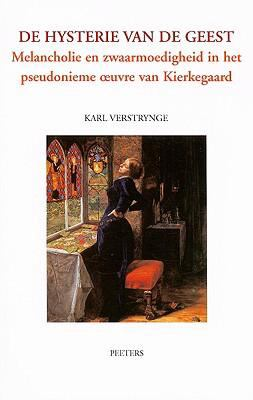 De Hysterie van de Geest: Melancholie En Zwaarmoedigheid in Het Pseudonieme Oeuvre Van Kierkegaard 9789042912199