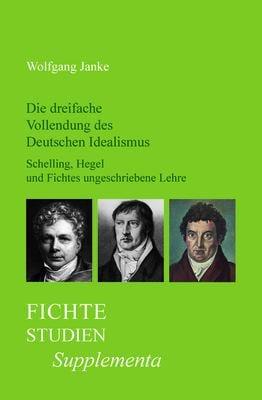 Die Dreifache Vollendung Des Deutschen Idealismus: Schelling, Hegel Und Fichtes Ungeschriebene Lehre.