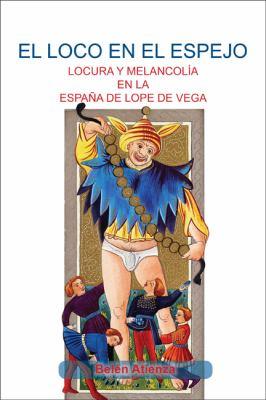 Loco En El Espejo: Locura y Melanchola En La Espana de Lope Loco En El Espejo: Locura y Melanchola En La Espana de Lope de Vega. de Vega.