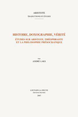 Histoire, Doxographie, Verite: Etudes Sur Aristote, Theophraste Et la Philosophie Presocratique 9789042919051