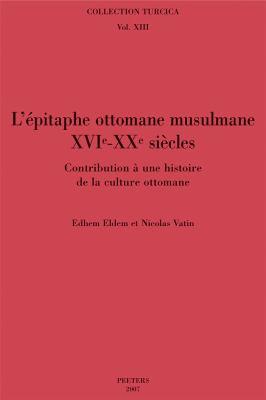 L'Epitaphe Ottomane Musulmane (XVIe-XXe siecles): Contribution a Une Histoire de La Culture Ottomane 9789042919464
