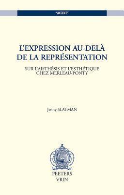 L'Expression Au-Dela de la Representation: Sur L'Aisthesis Et L'Esthetique Chez Merleau-Ponty 9789042912700