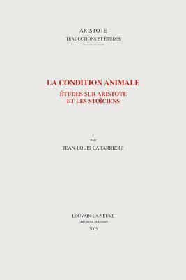 La Condition Animale: Etudes Sur Aristotle Et Les Stoiciens 9789042916616
