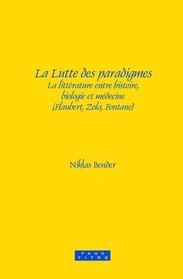 La Lutte Des Paradigmes: La Litterature Entre Histoire, Biologie Et Medecine (Flaubert, Zola, Fontane). - Bender, Niklas