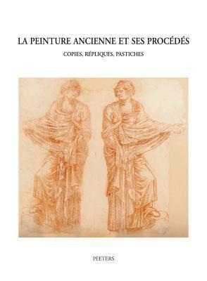 La Peinture Ancienne Et Ses Procedes: Copies, Repliques, Pastiches (Colloque XV, Bruges, 11-13 Septembre 2003) 9789042917767