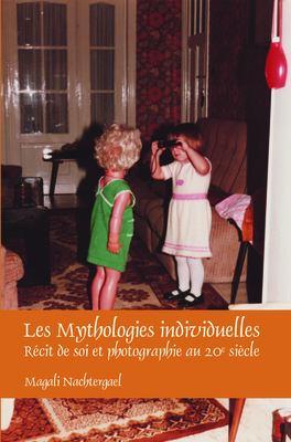 Les Mythologies Individuelles: R Cit de Soi Et Photographie Au 20e Si Cle 9789042034839