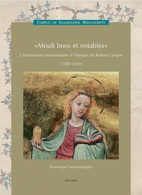 Moult Bons Et Notables: L'Enluminure Tournaisienne A L'Epoque de Robert Campin (1380-1430) 9789042917583