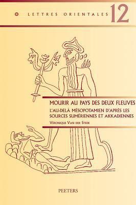 Mourir Aux Pays Des Deux Fleuves: L'Au-Dela Mesopotamien D'Apres les Sources Sumeriennes Et Akkadiennes 9789042919471