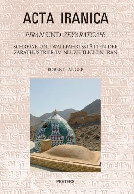 Piran Und Zeyaratgah: Schreine Und Wallfahrtsstatten Der Zarathustrier Im Neuzeitlichen Iran 9789042921931