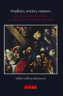 Prophtes, Sorciers, Rumeurs: La Violence Dans Trois Romans de Jules Barbey D'Aurevilly (1808-1889).