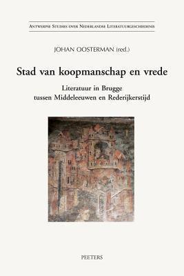 Stad Van Koopmanschap En Vrede: Literatuur in Brugge Tussen Middeleeuwen En Rederijkerstijd 9789042915640