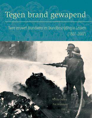Tegen Brand Gewapend: Twee Eeuwen Brandweer En Brandbestrijding In Leuven (1807-2007) 9789042920507