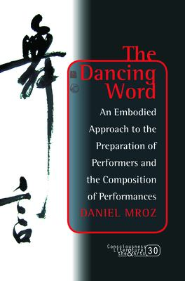 The Dancing Word: An Embodied Approach to the Preparation of Performers and the Composition of Performances. 9789042033306