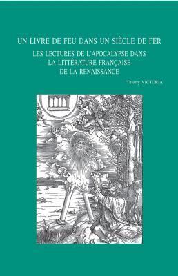 Un Livre de Feu Dans Un Siecle de Fer: Les Lectures de L'Apocalypse Dans La Litterature Francaise de La Renaissance 9789042921320