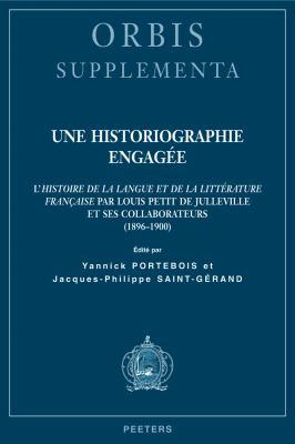 Une Historiographie Engagee: L'Histoire de la Langue Et de la Litterature Francaise Par Louis Petit de Julleville Et Ses Collaborateurs (1896-1900) 9789042920859