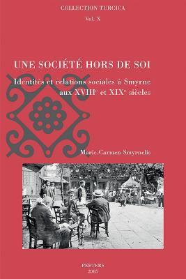 Une Societe Hors de Soi: Identites Et Relations Sociales A Smyrne Aux XVIII Et XIX Siecless 9789042916753