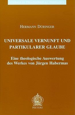 Universale Vernunft Und Partikularer Glaube: Eine Theologische Auswertung Des Werkes Von Jurgen Habermas 9789042907270