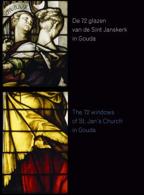 De 72 Glazen Van de Sint Janskerk in Gouda/The 72 Stained-Glass Windows of Saint John's Church in Gouda 9789059720732