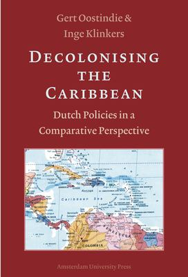 Decolonising the Caribbean: Dutch Policies in a Comparative Perspective - Oostindie / Klinkers / Oostindie, Gert