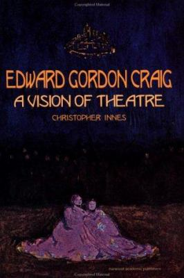 Edward Gordon Craig: A Vision of Theatre - Innes, C. D. / Innes, Christoph