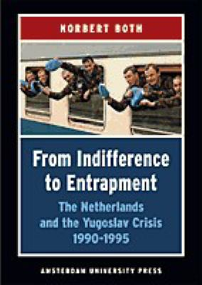 From Indifference to Entrapment: The Netherlands and the Yugoslav Crisis, 1990-1995 9789053564530