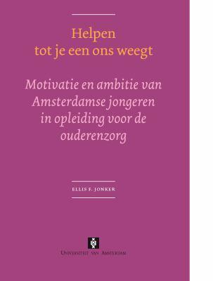 Helpen Tot Je Een Ons Weegt: Motivatie En Ambitie Van Amsterdamse Jongeren in Opleiding Voor de Ouderenzorg 9789053566749