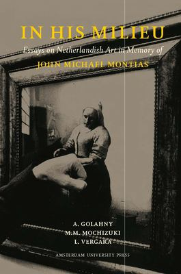 In His Milieu: Essays on Netherlandish Art in Memory of John Michael Montias - Golahny, A. / Vergara, L. / Mochizuki, M. M.