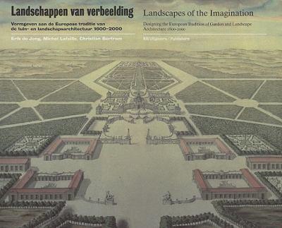 Landschappen Van Verbeelding/Landscapes Of The Imagination: Vormgeven Aan de Europese Traditie Van de Tuin- En Landschapsarchitectuur 1600-2000/Design 9789056620295