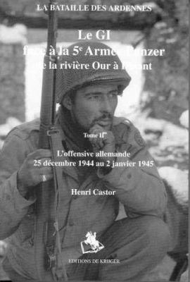 Le GI Face a la 5e Armee Panzer de la Riviere Our A Dinant: Tome II: L'Offensive Allemande 5 Decembre 1944 Au 2 Janvier 1945 9789058680730