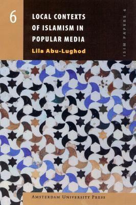 Local Contexts of Islamism in Popular Media - Abu-Lughod, Lila