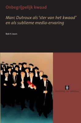 Onbegrijpelijk Kwaad: Marc Dutroux ALS 'Ster Van Het Kwaad' En ALS Sublieme Media-Ervaring 9789056294489