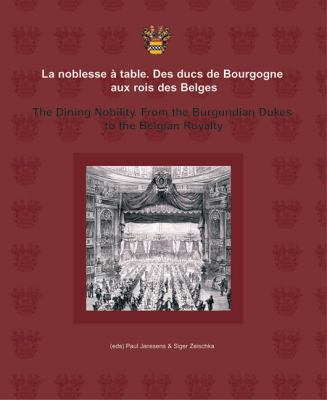 La Noblesse A Table/The Dining Nobility: Des Ducs de Bourgogne Aux Rois Des Belges/From The Burgundian Dukes To The Belgian Royalty 9789054874690