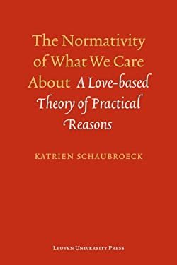 The Normativity of What We Care about: A Love-Based Theory of Practical Reasons 9789058679055