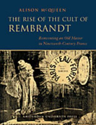 The Rise of the Cult of Rembrandt: Reinventing an Old Master in Nineteenth-Century France - McQueen, Alison